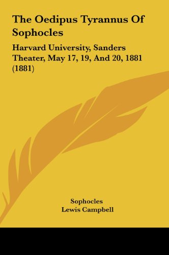The Oedipus Tyrannus Of Sophocles: Harvard University, Sanders Theater, May 17, 19, And 20, 1881 (1881)
