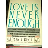 Love Is Never Enough: How Couples Can Overcome Misunderstandings, Resolve Conflicts, and Solve Relationship Problems Through Cognitive Therapy (0060159561) by Aaron T. Beck