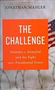 The Challenge: Hamdan v. Rumsfeld and the Fight over Presidential Power by Jonathan Mahler