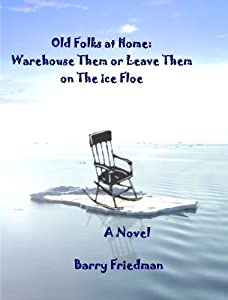 The Old Folks At Home: Warehouse Them or Leave Them on the Ice Floe by 978-0-557-52181-4