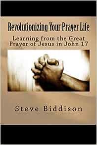 Revolutionizing Your Prayer Life Learning From The Great Prayer Of Jesus In John 17 God 39 S