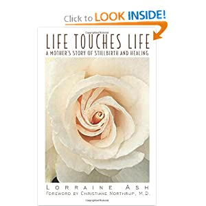 Life Touches Life: A Mother's Story of Stillbirth and Healing Lorraine Ash, Christiane Northrup M.D. and Christiane Northrup