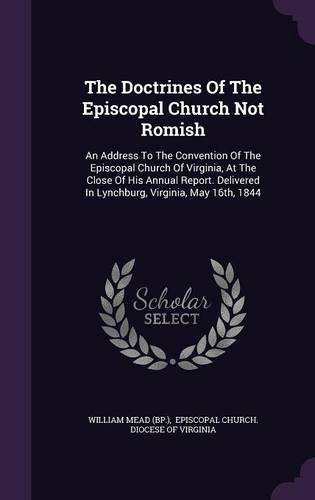 The Doctrines Of The Episcopal Church Not Romish: An Address To The Convention Of The Episcopal Church Of Virginia, At The Close Of His Annual Report. Delivered In Lynchburg, Virginia, May 16th, 1844