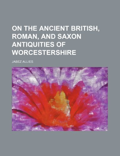 On the Ancient British, Roman, and Saxon Antiquities of Worcestershire
