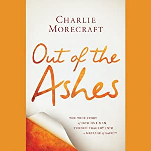 Out of the Ashes: The True Story of How One Man Turned Tragedy into a Message of Safety | [Charlie Morecraft]