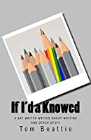 If I'd a Knowed:  A Gay Writer Writes About Writing and Other Stuff