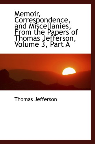 Memoir, Correspondence, and Miscellanies, From the Papers of Thomas Jefferson, Volume 3, Part A