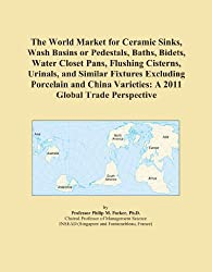 The World Market for Ceramic Sinks, Wash Basins or Pedestals, Baths, Bidets, Water Closet Pans, Flushing Cisterns, Urinals, and Similar Fixtures ... Varieties: A 2011 Global Trade Perspective