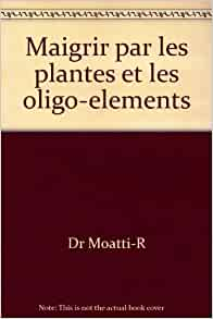 maigrir par les plantes et les oligo elements dr moatti r livres. Black Bedroom Furniture Sets. Home Design Ideas