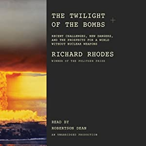 The Twilight of the Bombs: Recent Challenges, New Dangers, and the Prospects for a World Without Nuclear Weapons | [Richard Rhodes]