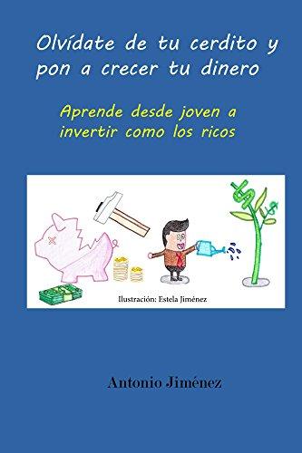 Olvídate de tu cerdito y pon a crecer tu dinero: Aprende desde joven a invertir como los ricos