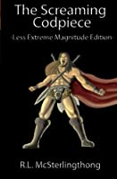 The Screaming Codpiece: Extreme Magnitude Edition (The Pillars of Gnarr) (Volume 15)