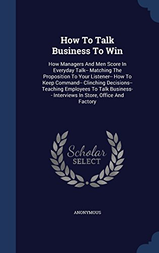 How To Talk Business To Win: How Managers And Men Score In Everyday Talk-- Matching The Proposition To Your Listener-- How To Keep Command-- Clinching ... Interviews In Store, Office And Factory