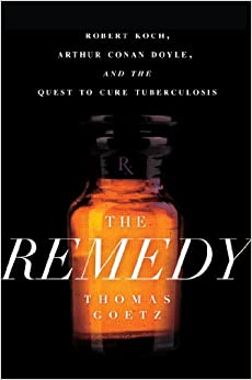 The Remedy: Robert Koch, Arthur Conan Doyle, and the Quest to Cure Tuberculosis by Thomas Goetz