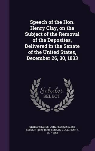 Speech of the Hon. Henry Clay, on the Subject of the Removal of the Deposites, Delivered in the Senate of the United States, December 26, 30, 1833