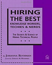 Hiring The Best Knowledge Workers, Techies & Nerds: The Secrets and Science of Hiring Technical People