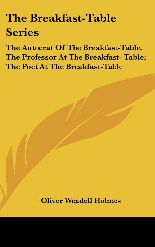 The Breakfast-Table Series: The Autocrat of the Breakfast-Table, the Professor at the Breakfast- Table; The Poet at the Breakfast-Table
