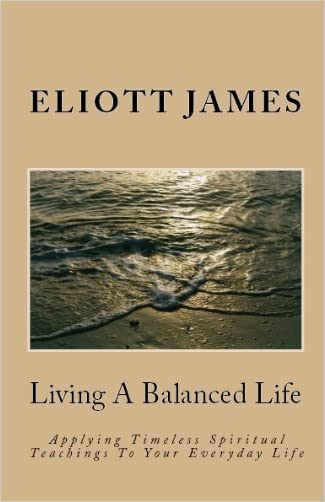 Living A Balanced Life: Applying Timeless Spiritual Teachings To Your Everyday Life
