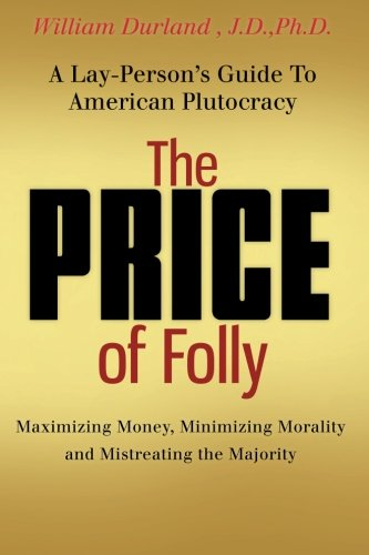 The Price of Folly: A Lay-Person's Guide To American Plutocracy