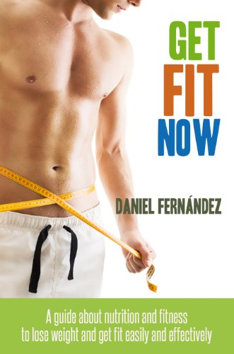 Get Fit Now: A Guide About Nutrition And Fitness To Lose Weight And Get Fit Easily And Effectively