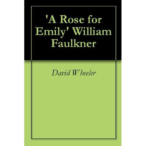 Rose for Emily' William Faulkner: A Critical Analysis: David Wheeler