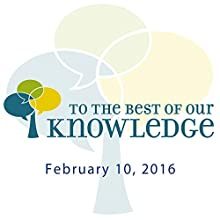 To the Best of Our Knowledge: 02-10-2016 Radio/TV Program by Jim Fleming Narrated by Jim Fleming