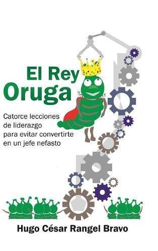 El Rey Oruga: Catorce Lecciones De Liderazgo Para Evitar Convertirte En Un Jefe Nefasto  [Rangel, Hugo Cesar Bravo] (Tapa Dura)