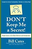 img - for Don't Keep Me A Secret: Proven Tactics to Get Referrals and Introductions by Cates, Bill (2007) Paperback book / textbook / text book
