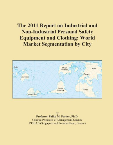The 2011 Report on Industrial and Non-Industrial Personal Safety Equipment and Clothing: World Market Segmentation by City
