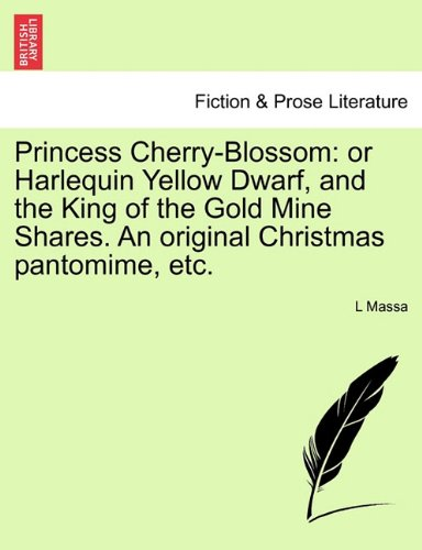 Princess Cherry-Blossom: or Harlequin Yellow Dwarf, and the King of the Gold Mine Shares. An original Christmas pantomime, etc.