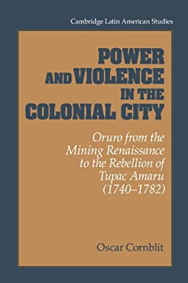 Power and Violence in the Colonial City: Oruro from the Mining Renaissance to the Rebellion of Tupac Amaru (1740-1782) (Cambridge Latin American Studies)