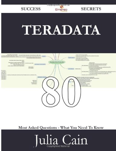 Teradata 80 Success Secrets: 80 Most Asked Questions On Teradata - What You Need To Know