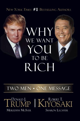 Why We Want You to Be Rich: Two Men - One Message, Donald Trump, Robert T. Kiyosaki, Meredith McIver, Sharon L. Lechter