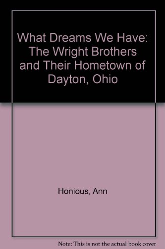 What Dreams We Have: The Wright Brothers and Their Hometown of Dayton, Ohio