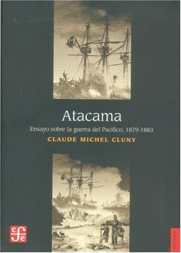 Atacama. Ensayo sobre la Guerra del Pac fico, 1879-1883 (Seccion de Obras de Historia) (Spanish Edition)