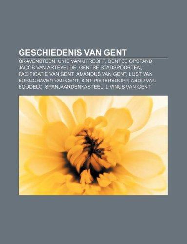 Geschiedenis van Gent: Gravensteen, Unie van Utrecht, Gentse Opstand, Jacob van Artevelde, Gentse stadspoorten, Pacificatie van Gent (Dutch Edition)