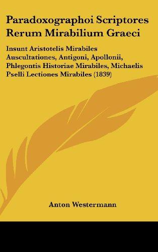 Paradoxographoi Scriptores Rerum Mirabilium Graeci: Insunt Aristotelis Mirabiles Auscultationes, Antigoni, Apollonii, Phlegontis Historiae Mirabiles,