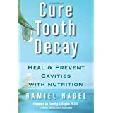 Cure Tooth Decay: Heal and Prevent Cavities with Nutrition, Second Edition ~ Ramiel Nagel