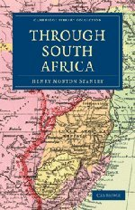Through South Africa: Being an Account of his Recent Visit to Rhodesia, the Transvaal, Cape Colony and Natal (Cambridge Library Collection - African Studies)