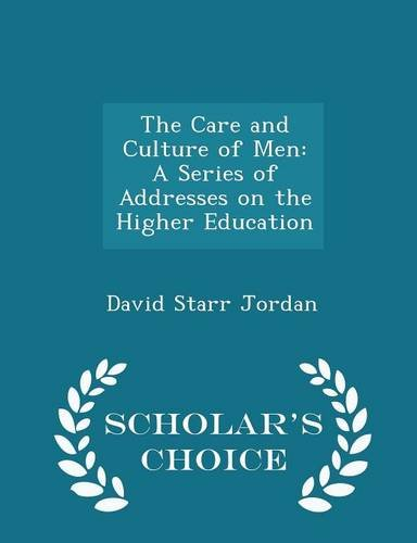 The Care and Culture of Men: A Series of Addresses on the Higher Education - Scholar's Choice Edition