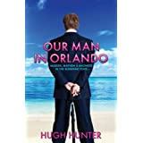 Our Man in Orlando: Murder, Madness and Mayhem in the Sunshine State.by Hugh Hunter