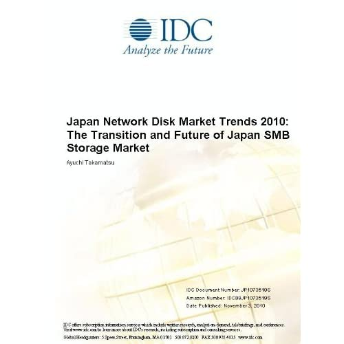 Japan Network Disk Market Trends 2010: The Transition and Future of Japan SMB Storage Market Ayuchi Takamatsu