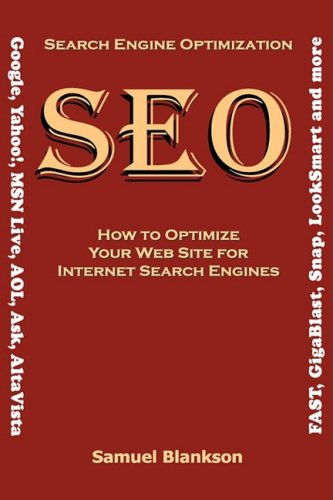 Search Engine Optimization (SEO) How to Optimize Your Website for Internet Search Engines (Google, Yahoo, MSN Live, AOL, Ask, AltaVista, FAST, GigaBlast, Snap, LookSmart and more)