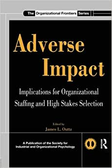 Adverse Impact: Implications For Organizational Staffing And High Stakes Selection (SIOP Organizational Frontiers Series)