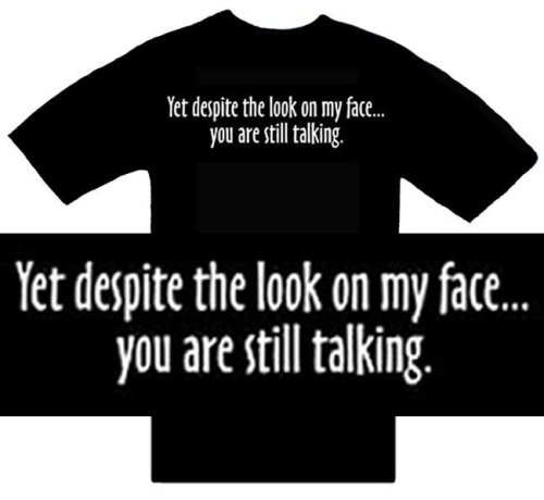 Funny T-Shirts ~ Yet Despite The Look On My Face...You Are Still Talking ~ Humorous Slogans Comical Sayings Shirt; Novelty Item Made of 100% Cotton Adult Size (M) Medium; Great Gift Idea (Mens, Youth, Teens, & Adults T-Shirts)