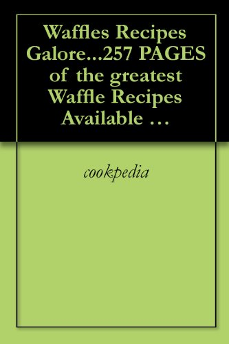 Waffles Recipes Galore...257 PAGES of the greatest Waffle Recipes Available  WOW!!
