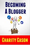 Becoming A Blogger: How to Start a Blog This Afternoon (Make Money Online)