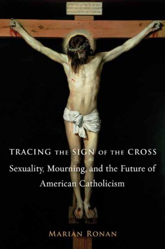 Tracing the Sign of the Cross: Sexuality, Mourning, and the Future of American Catholicism (Gender, Theory, and Religion