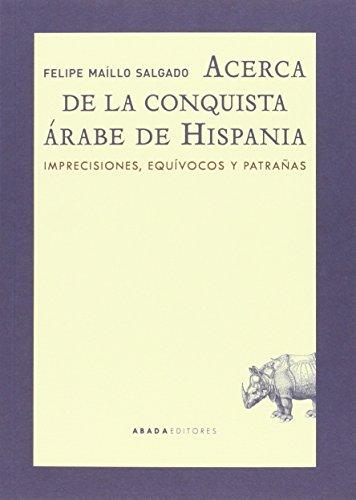 Acerca De La Conquista Árabe De Hispania. Imprecisiones, Equívocos Y Patrañas (Lecturas de historia)