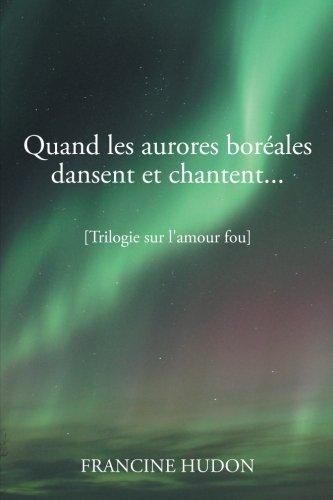 Quand Les Aurores Boreales Dansent Et Chantent...: Trilogie Sur L'Amour Fou